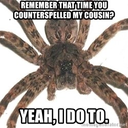 Spider - Remember that Time you counterspelled my cousin? Yeah, I do to.