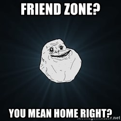 Forever Alone - friend zone? you mean home right?