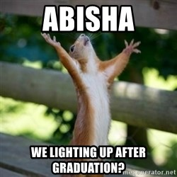 Praising Squirrel - abisha we lighting up after graduation?