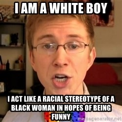 Tooler Oakley - I am a white boy I act like a racial stereotype of a black woman in hopes of being funny