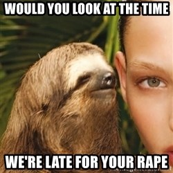 The Rape Sloth - would you look at the time we're late for your rape