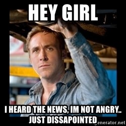 Confused Ryan Gosling - Hey girl i heard the news, im not angry.. just dissapointed
