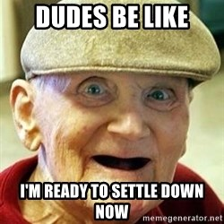 Old man no teeth - Dudes be like i'm ready to settle down now