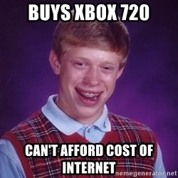 Bad Luck Brian - buys xbox 720 can't afford cost of internet