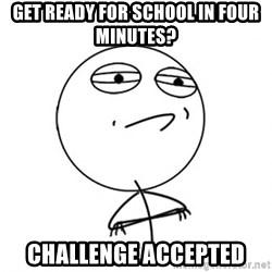 Challenge Accepted - get ready for school in four minutes? challenge accepted