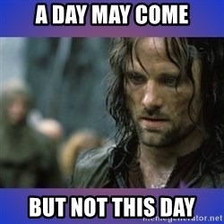 but it is not this day - a day may come but not this day