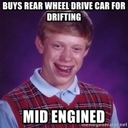 Bad Luck Brian - buys rear wheel drive car for drifting mid engined