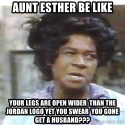 Aunt Esther again - Aunt Esther be like Your legs are open wider  than the Jordan Logo yet You swear  You gone get A Husband???