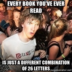Sudden Realization Ralph - every book you've ever read is just a different combination of 26 letters