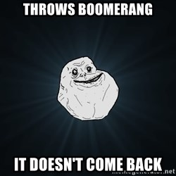 Forever Alone - THROWS BOOMERANG IT DOESN'T COME BACK