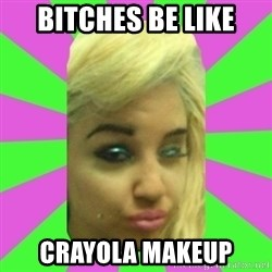 Manda Please! - bitches be like crayola makeup