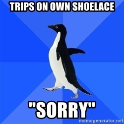 """Socially Awkward Penguin - trips on own shoelace """"sorry"""""""
