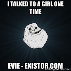 Forever Alone - I talked to a girl one time evie - existor.com