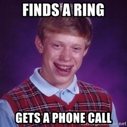 Bad Luck Brian - finds a ring gets a phone call
