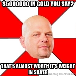 Pawn Stars - $5000000 in Gold you say? That's almost worth it's weight in Silver