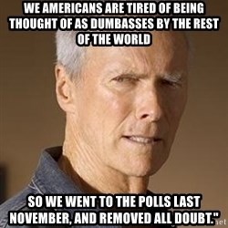 """Clint Eastwood - We Americans are tired of being thought of as dumbasses by the rest of the world  So we went to the polls last November, and removed all doubt."""""""