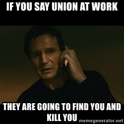 liam neeson taken - if you say union at work they are going to find you and kill you