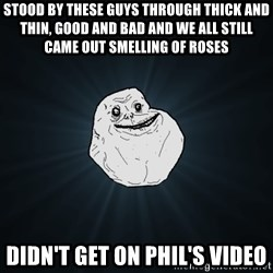 Forever Alone - Stood by these guys through thick and thin, good and bad and we all still came out smelling of roses didn't get on phil's video