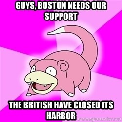 Slowpoke - Guys, Boston needs our support The British have closed its harbor