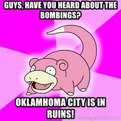 Slowpoke - Guys, have you heard about the bombings? Oklamhoma city is in ruins!