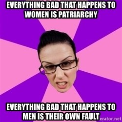 Privilege Denying Feminist - everything bad that happens to women is patriarchy everything bad that happens to men is their own fault