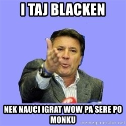 Mamic - i taj blacken nek nauci igrat wow pa sere po monku