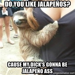 Perverted Sloth - Do you like jalapeños? Cause my diCk's gonna be jalapeño ass