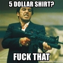 Tony Montana - 5 dollar shirt? Fuck that
