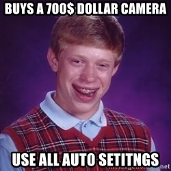 Bad Luck Brian - Buys a 700$ dollar camera use all auto setitngs