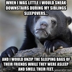 Confession Bear - When I was little I would sneak downstairs during my siblings sleepovers... and I would unzip the sleeping bags of their FRIENDS while they were asleep and smell their feet.