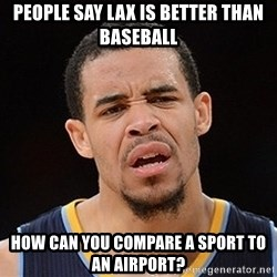 Javale Mcgee :) - People say Lax is better than Baseball How can you compare a sport to an airport?
