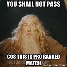 Gandalf - YOU SHALL NOT PASS cos this is pro ranked match