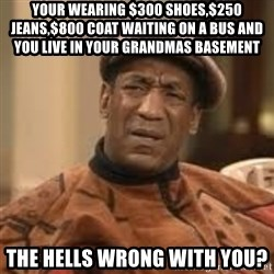 Confused Bill Cosby  - your wearing $300 shoes,$250 jeans,$800 coat waiting on a bus and you live in your grandmas basement the hells wrong with you?
