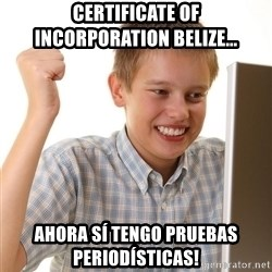 First Day on the internet kid - CERTIFICATE OF INCORPORATION BELIZE... AHORA SÍ TENGO PRUEBAS PERIODÍSTICAS!