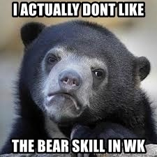 Sad Confession Bears - i actually dont like  the bear skill in wk