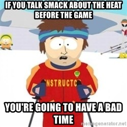 Bad time ski instructor 1 - if you talk smack about the heat before the game you're going to have a bad time