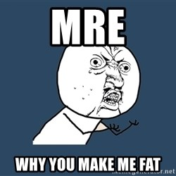 Y U No - MRE why you make me fat