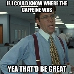 Office Space That Would Be Great - If i could know where the caffeine was Yea that'd be great