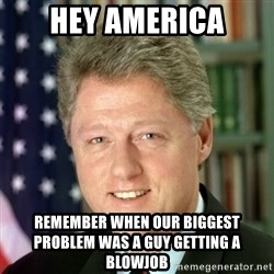 Bill Clinton Meme - Hey AMerica Remember when OuR biggest problem was a guy getting a blowjob