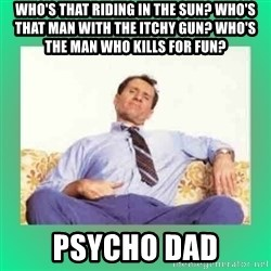 Al Bundy meme  - Who's that riding in the sun? Who's that man with the itchy gun? Who's the man who kills for fun? Psycho Dad