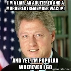 Bill Clinton Meme - i'm a liar, an adulterer and a murderer (remember waco?) and yet, i'm popular wherever i go