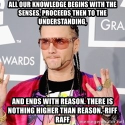 Intellectual Riff Raff - All our knowledge begins with the senses, proceeds then to the understanding, and ends with reason. There is nothing higher than reason.-Riff raff