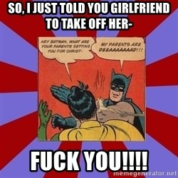 Batman Slapping Robin - So, i just told you girlfriend to take off her- Fuck you!!!!