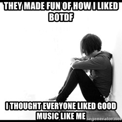 First World Problems - They made fun of how I liked botdf i thought everyone liked good music like me
