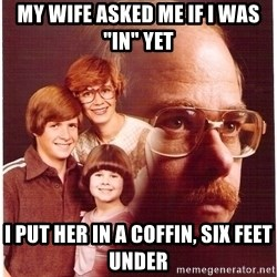 "Vengeance Dad - my wife asked me if I was ""IN"" yet I put her in a coffin, six feet under"
