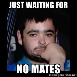 just waiting for a mate - just waiting for  no mates