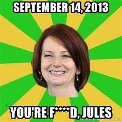 Julia Gillard - September 14, 2013 you're f****d, jules