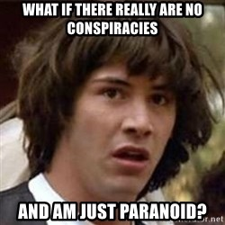 Conspiracy Keanu - What if there really are no conspiracies and am just paranoid?