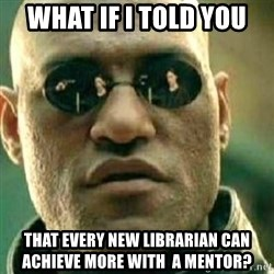 What If I Told You - what if i told you that every new librarian can achieve more with  a mentor?