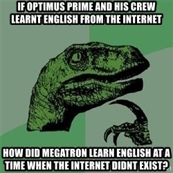 Velociraptor Xd - if optimus prime and his crew learnt english from the internet how did megatron learn english at a time when the internet didnt exist?